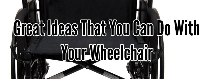 Great Ideas That You Can Do With Your Wheelchair